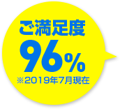 ご満足度96%※2O18年7月現在